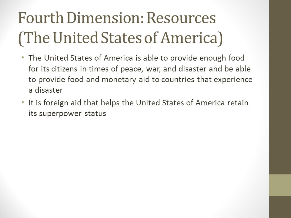 Fourth Dimension: Resources (The United States of America) The United States of America is able to provide enough food for its citizens in times of peace, war, and disaster and be able to provide food and monetary aid to countries that experience a disaster It is foreign aid that helps the United States of America retain its superpower status