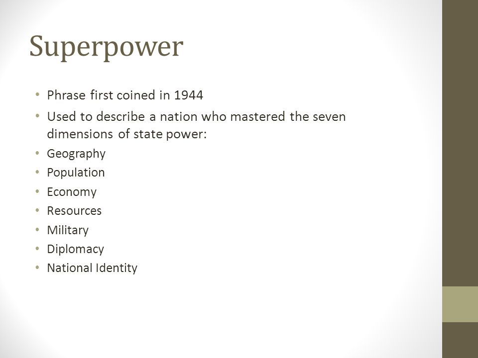 Superpower Phrase first coined in 1944 Used to describe a nation who mastered the seven dimensions of state power: Geography Population Economy Resources Military Diplomacy National Identity