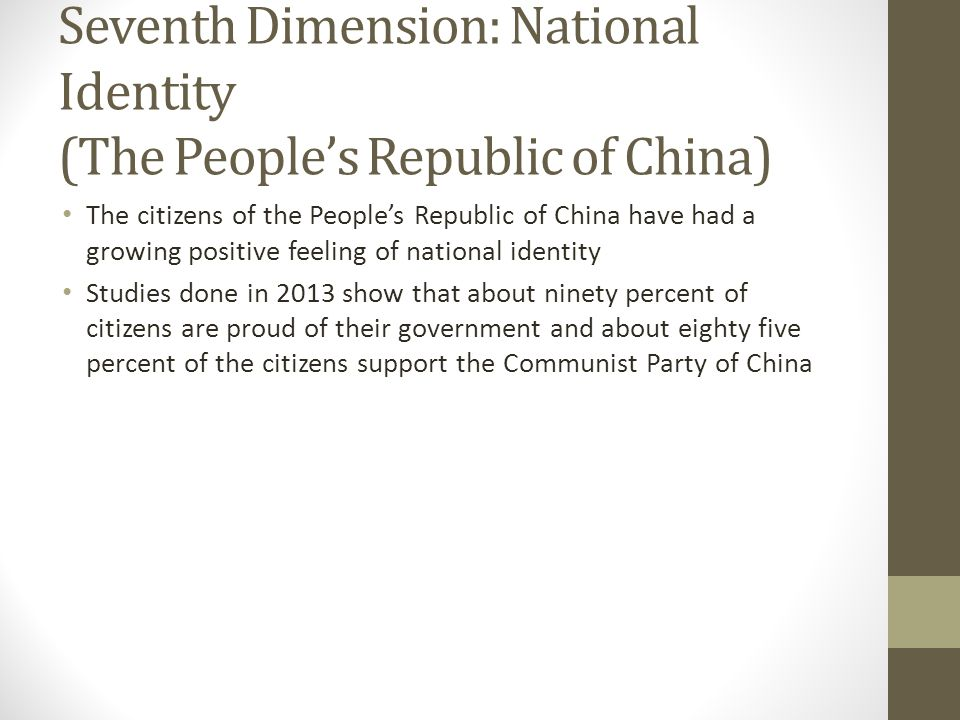 Seventh Dimension: National Identity (The People's Republic of China) The citizens of the People's Republic of China have had a growing positive feeling of national identity Studies done in 2013 show that about ninety percent of citizens are proud of their government and about eighty five percent of the citizens support the Communist Party of China