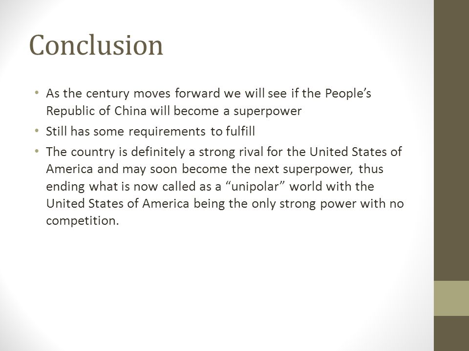 Conclusion As the century moves forward we will see if the People's Republic of China will become a superpower Still has some requirements to fulfill The country is definitely a strong rival for the United States of America and may soon become the next superpower, thus ending what is now called as a unipolar world with the United States of America being the only strong power with no competition.