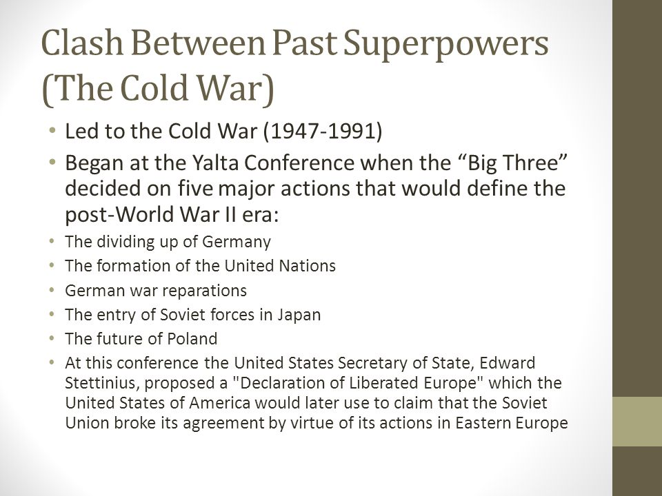 Clash Between Past Superpowers (The Cold War) Led to the Cold War (1947-1991) Began at the Yalta Conference when the Big Three decided on five major actions that would define the post-World War II era: The dividing up of Germany The formation of the United Nations German war reparations The entry of Soviet forces in Japan The future of Poland At this conference the United States Secretary of State, Edward Stettinius, proposed a Declaration of Liberated Europe which the United States of America would later use to claim that the Soviet Union broke its agreement by virtue of its actions in Eastern Europe
