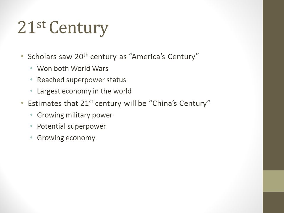 21 st Century Scholars saw 20 th century as America's Century Won both World Wars Reached superpower status Largest economy in the world Estimates that 21 st century will be China's Century Growing military power Potential superpower Growing economy