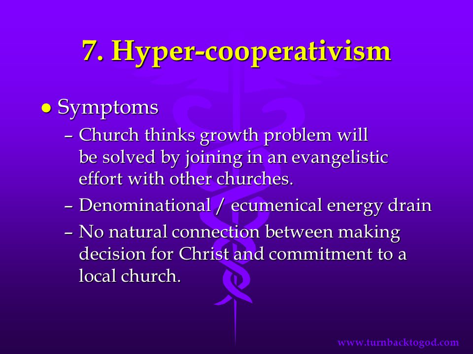 7. Hyper-cooperativism l Symptoms –Church thinks growth problem will be solved by joining in an evangelistic effort with other churches. –Denomination