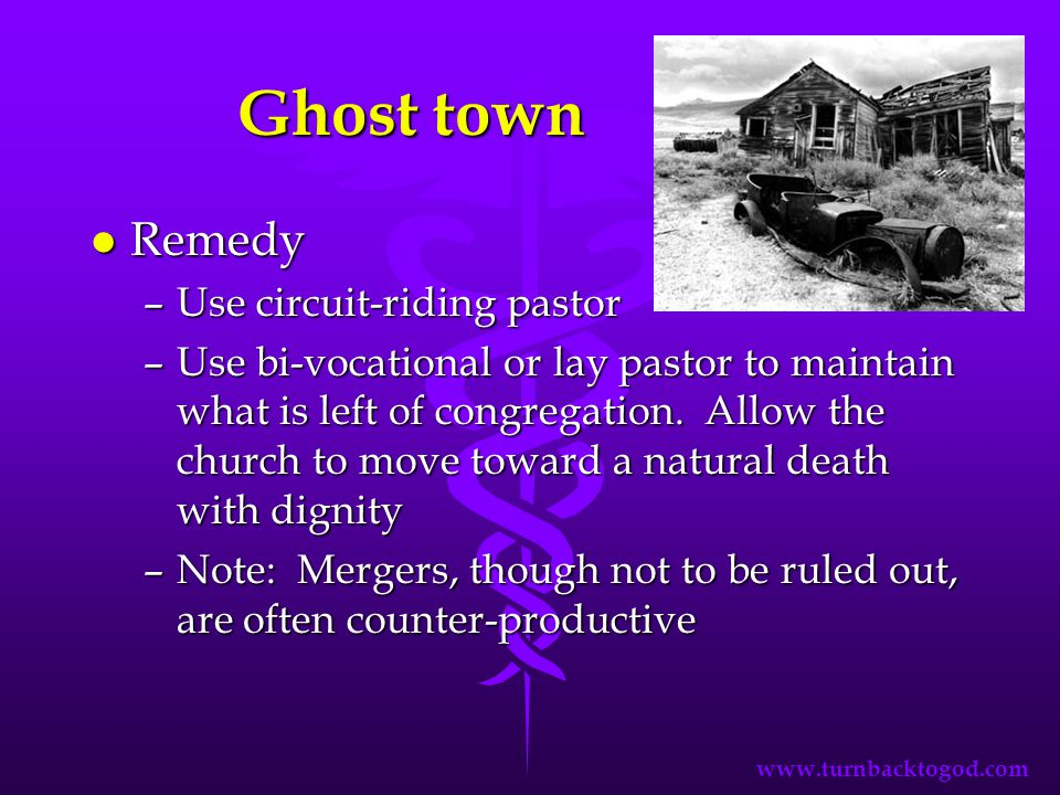 Ghost town l Remedy –Use circuit-riding pastor –Use bi-vocational or lay pastor to maintain what is left of congregation.