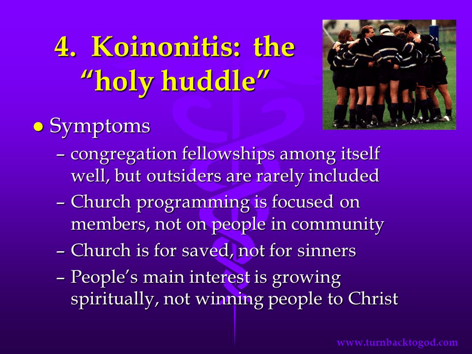 "4. Koinonitis: the ""holy huddle"" l Symptoms –congregation fellowships among itself well, but outsiders are rarely included –Church programming is focu"