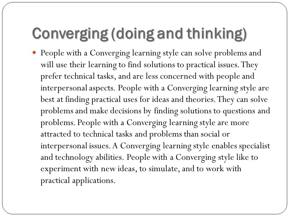 Converging (doing and thinking) People with a Converging learning style can solve problems and will use their learning to find solutions to practical