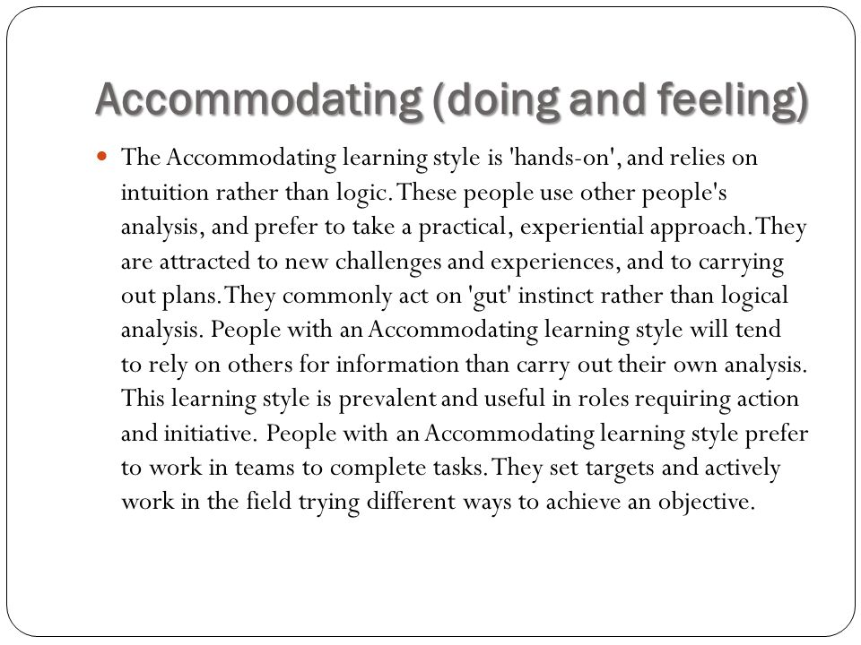 Accommodating (doing and feeling) The Accommodating learning style is 'hands-on', and relies on intuition rather than logic. These people use other pe
