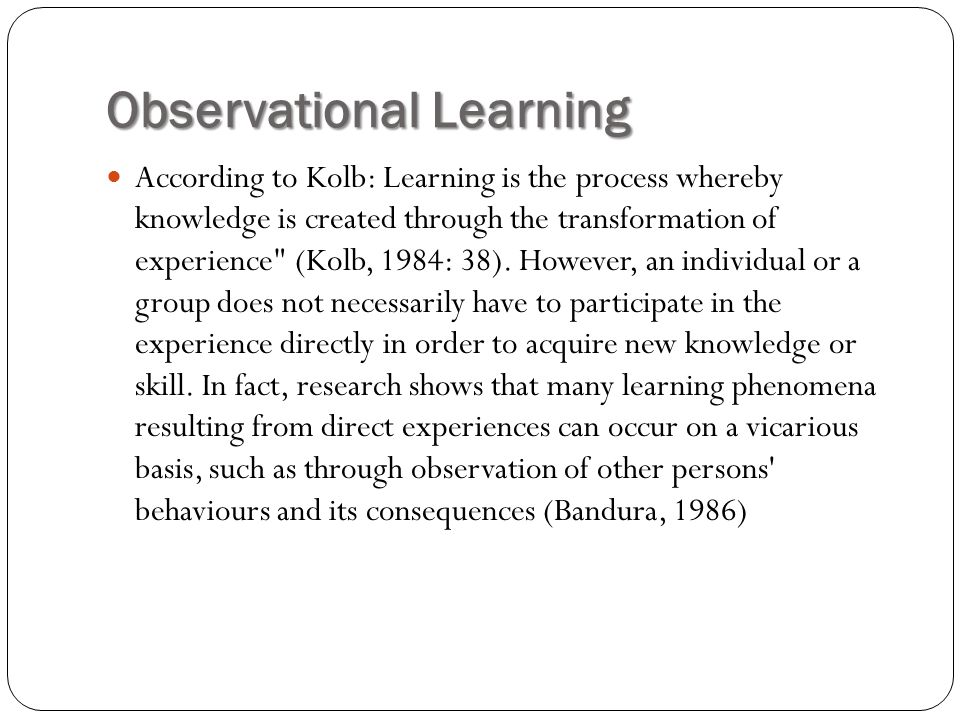 Observational Learning According to Kolb: Learning is the process whereby knowledge is created through the transformation of experience