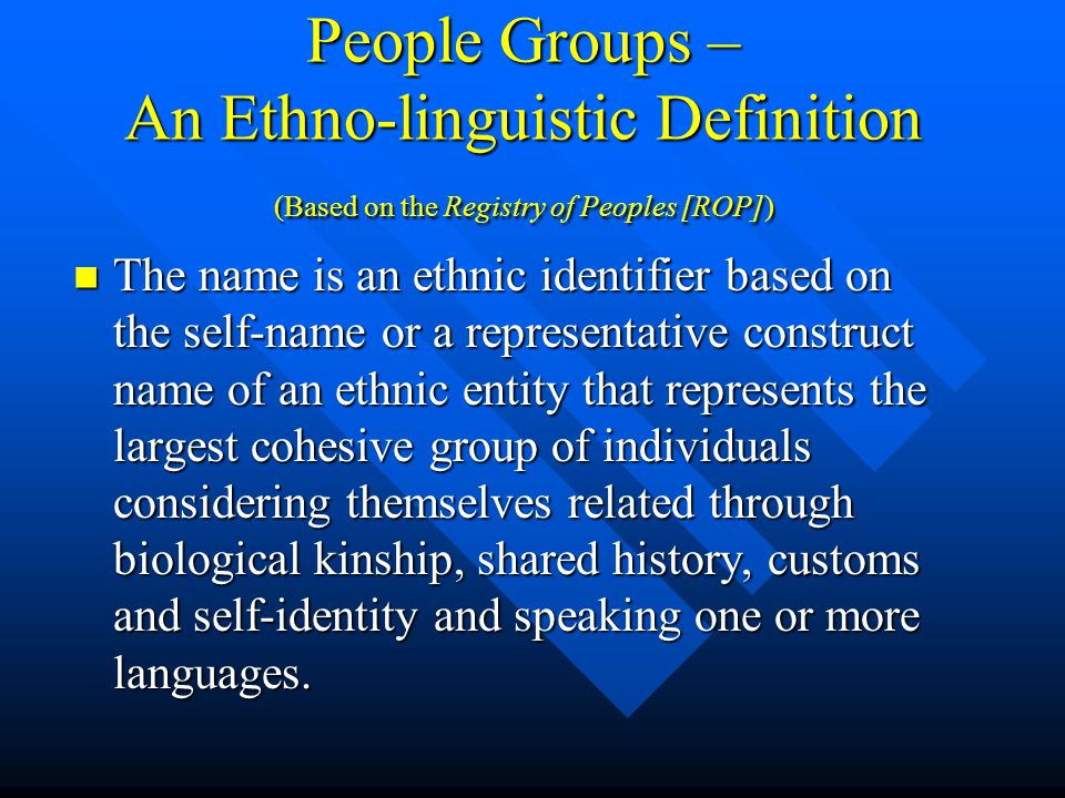People Groups – An Ethno-linguistic Definition (Based on the Registry of Peoples [ROP]) The name is an ethnic identifier based on the self-name or a representative construct name of an ethnic entity that represents the largest cohesive group of individuals considering themselves related through biological kinship, shared history, customs and self-identity and speaking one or more languages.