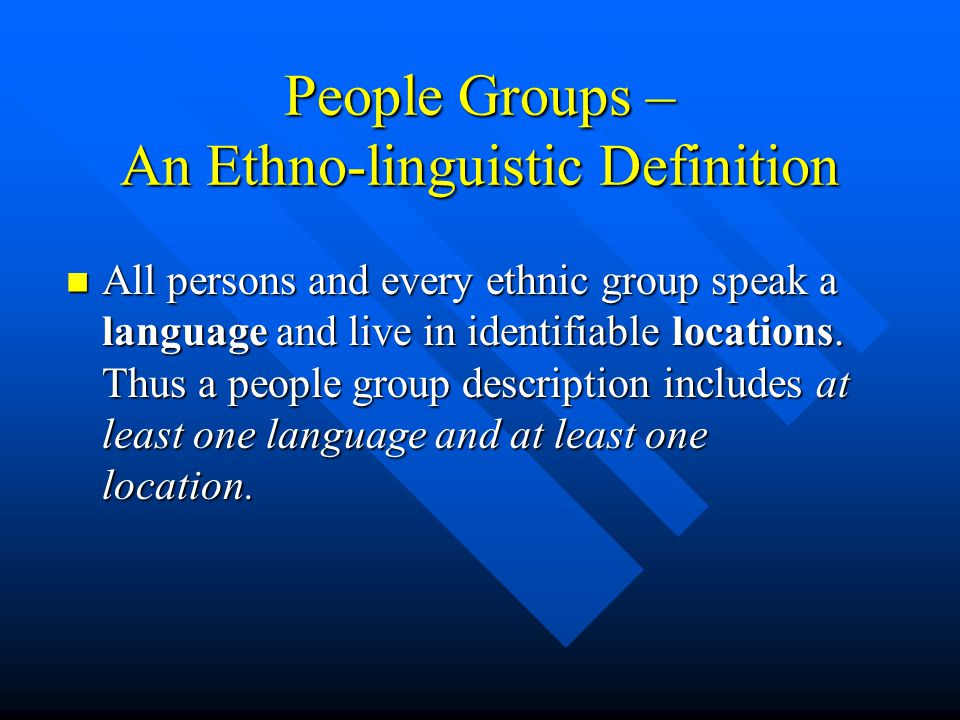 People Groups – An Ethno-linguistic Definition All persons and every ethnic group speak a language and live in identifiable locations.