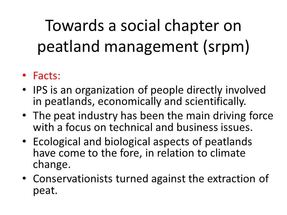 Towards a social chapter on peatland management (srpm) Facts: IPS is an organization of people directly involved in peatlands, economically and scientifically.
