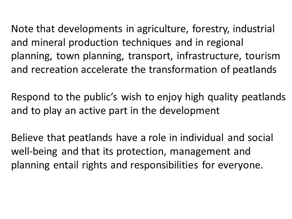 Note that developments in agriculture, forestry, industrial and mineral production techniques and in regional planning, town planning, transport, infrastructure, tourism and recreation accelerate the transformation of peatlands Respond to the public's wish to enjoy high quality peatlands and to play an active part in the development Believe that peatlands have a role in individual and social well-being and that its protection, management and planning entail rights and responsibilities for everyone.