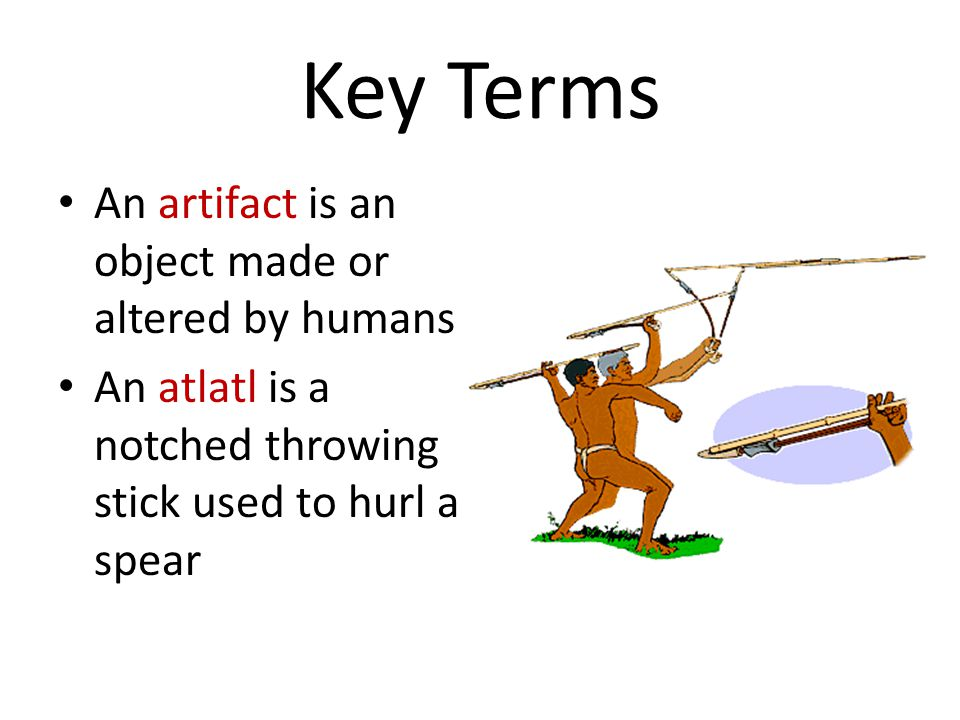 Key Terms An artifact is an object made or altered by humans An atlatl is a notched throwing stick used to hurl a spear