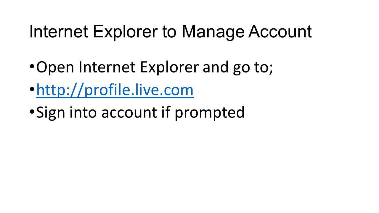 Internet Explorer to Manage Account Open Internet Explorer and go to; http://profile.live.com Sign into account if prompted