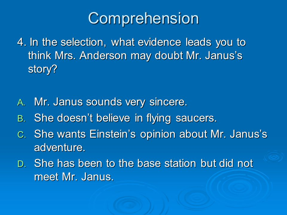 Comprehension 4. In the selection, what evidence leads you to think Mrs. Anderson may doubt Mr. Janus's story? A. Mr. Janus sounds very sincere. B. Sh