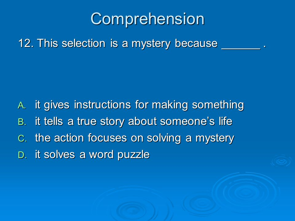 Comprehension 12. This selection is a mystery because ______. A. it gives instructions for making something B. it tells a true story about someone's l