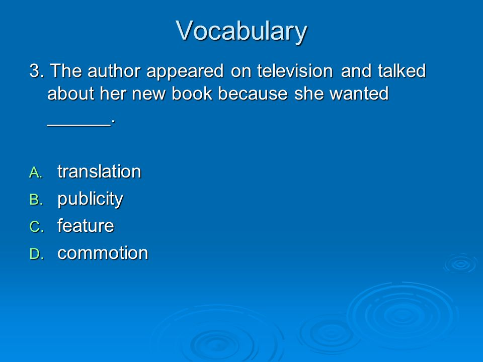 Vocabulary 3. The author appeared on television and talked about her new book because she wanted ______. A. translation B. publicity C. feature D. com