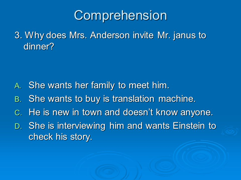 Comprehension 3. Why does Mrs. Anderson invite Mr. janus to dinner? A. She wants her family to meet him. B. She wants to buy is translation machine. C