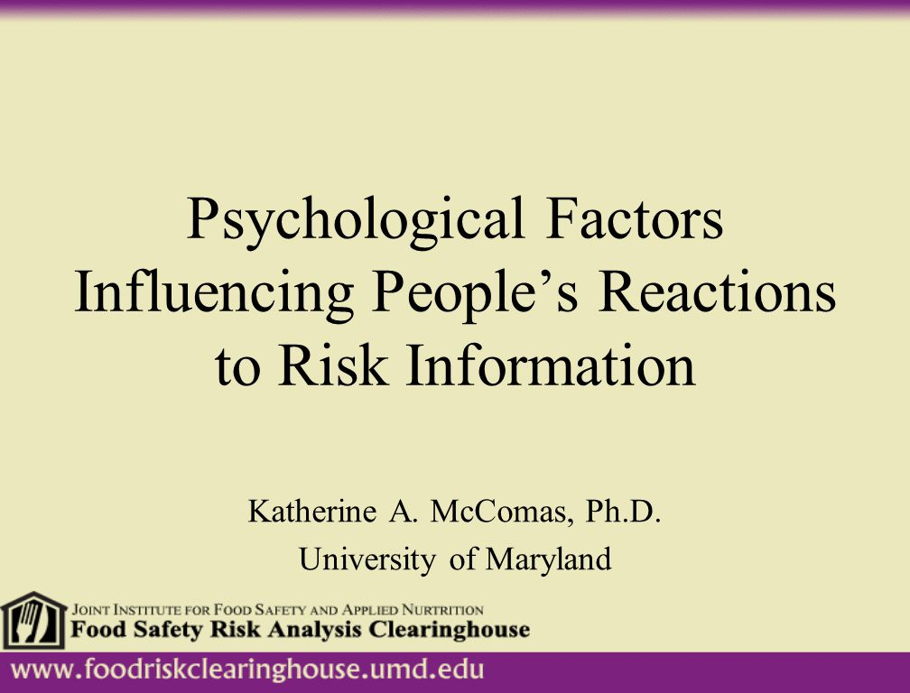 Psychological Factors Influencing People's Reactions to Risk Information Katherine A. McComas, Ph.D. University of Maryland