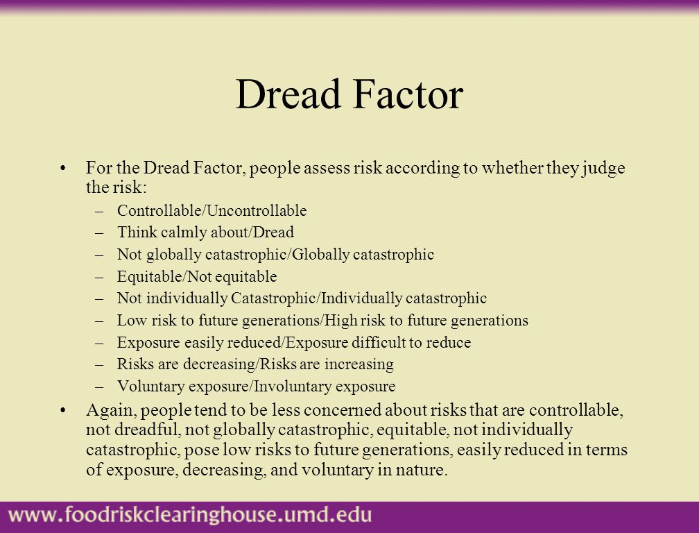 Dread Factor For the Dread Factor, people assess risk according to whether they judge the risk: –Controllable/Uncontrollable –Think calmly about/Dread