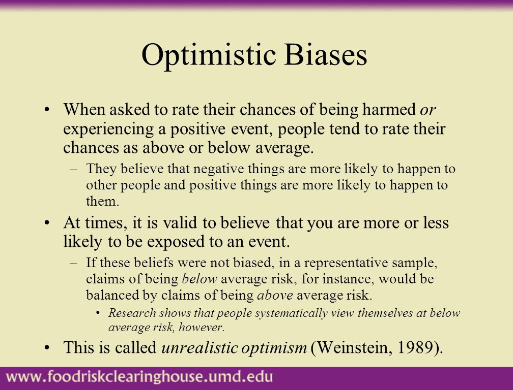 Optimistic Biases When asked to rate their chances of being harmed or experiencing a positive event, people tend to rate their chances as above or bel