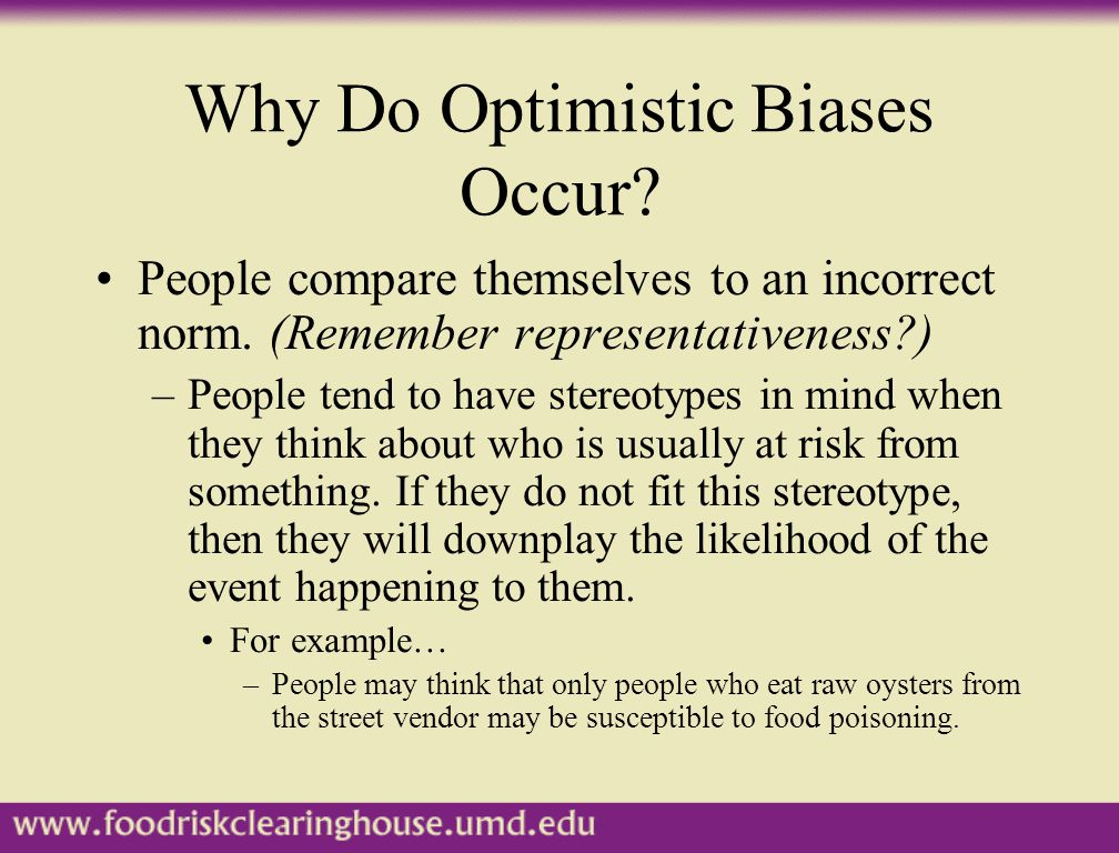 Why Do Optimistic Biases Occur? People compare themselves to an incorrect norm. (Remember representativeness?) –People tend to have stereotypes in min