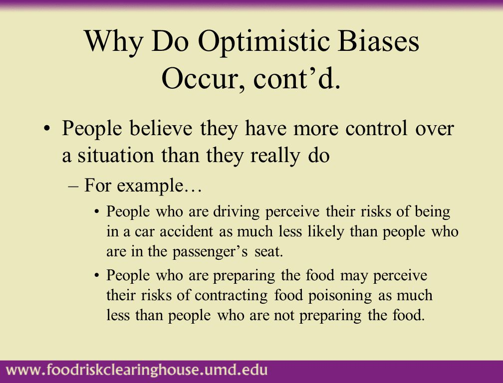 Why Do Optimistic Biases Occur, cont'd. People believe they have more control over a situation than they really do –For example… People who are drivin