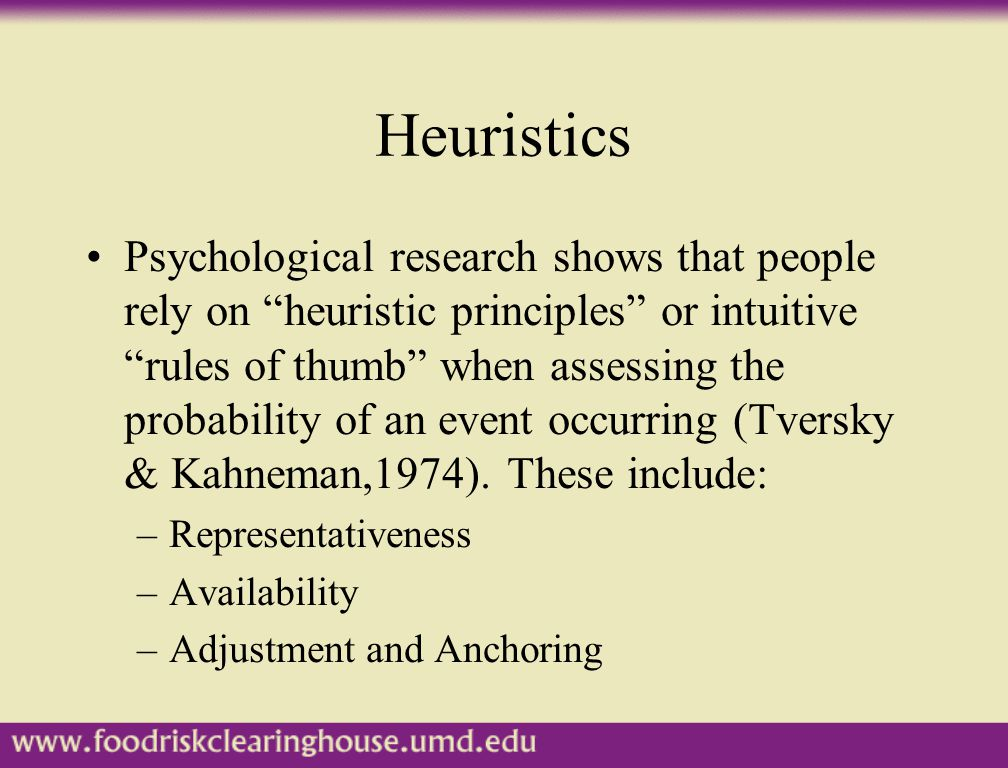 """Heuristics Psychological research shows that people rely on """"heuristic principles"""" or intuitive """"rules of thumb"""" when assessing the probability of an"""