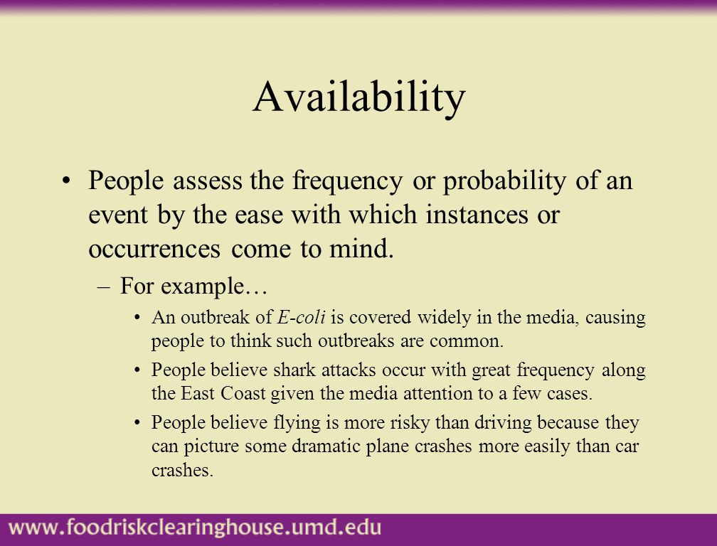 Availability People assess the frequency or probability of an event by the ease with which instances or occurrences come to mind. –For example… An out