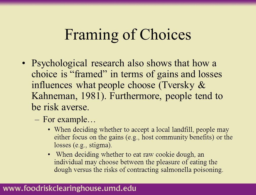 """Framing of Choices Psychological research also shows that how a choice is """"framed"""" in terms of gains and losses influences what people choose (Tversky"""