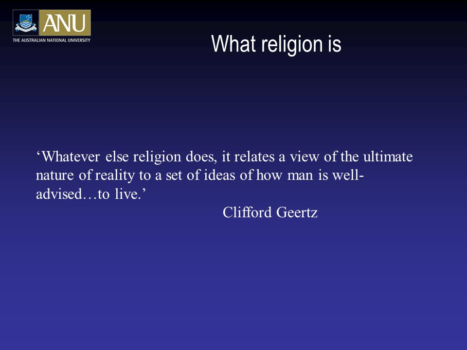 What religion is 'Whatever else religion does, it relates a view of the ultimate nature of reality to a set of ideas of how man is well- advised…to live.' Clifford Geertz