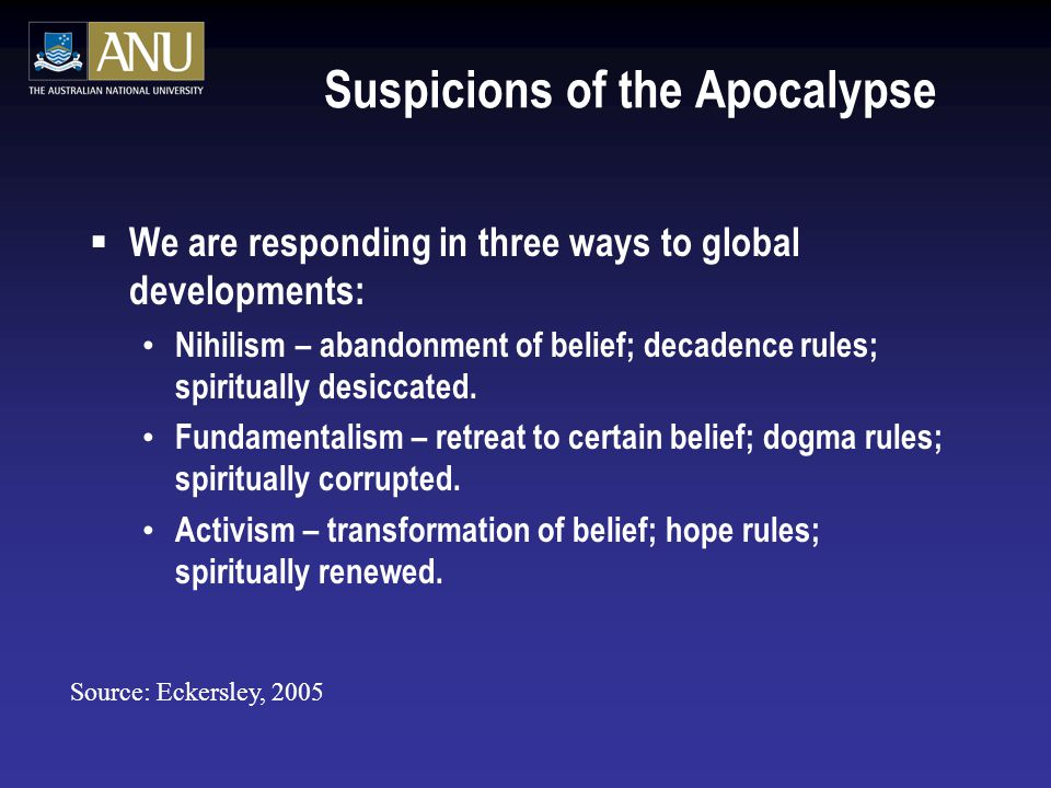 Suspicions of the Apocalypse  We are responding in three ways to global developments: Nihilism – abandonment of belief; decadence rules; spiritually desiccated.