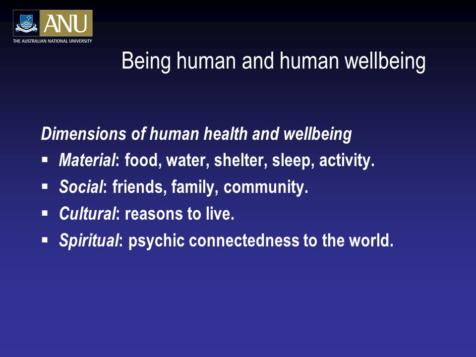Being human and human wellbeing Dimensions of human health and wellbeing  Material : food, water, shelter, sleep, activity.