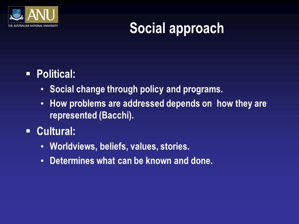 Social approach  Political: Social change through policy and programs. How problems are addressed depends on how they are represented (Bacchi).  Cul
