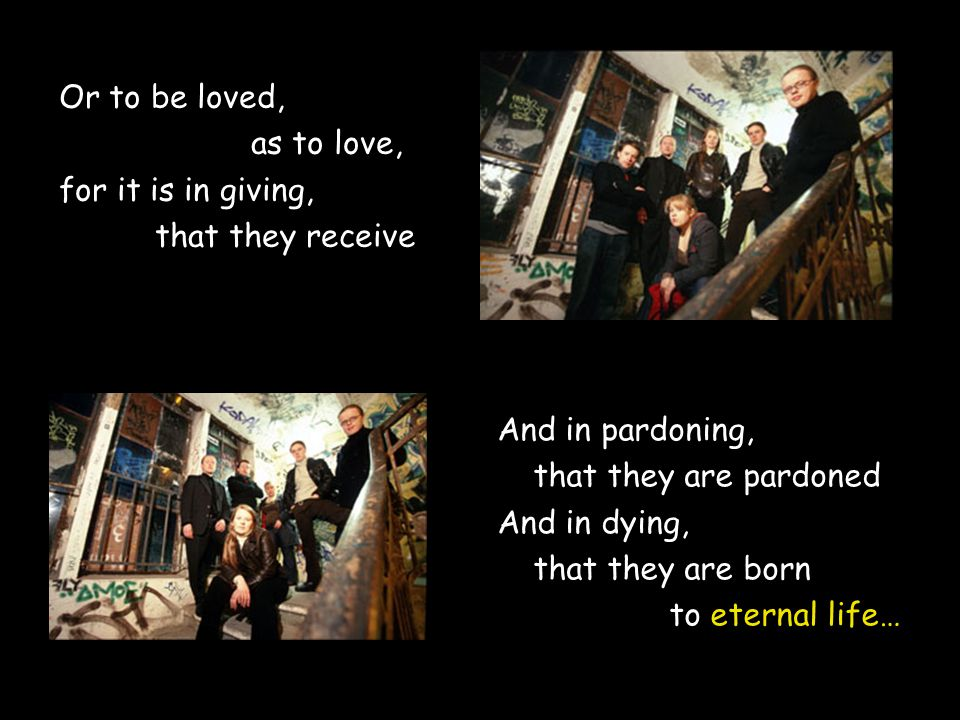 Or to be loved, as to love, for it is in giving, that they receive And in pardoning, that they are pardoned And in dying, that they are born to eternal life…