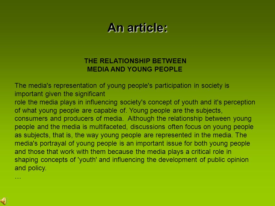 An article: THE RELATIONSHIP BETWEEN MEDIA AND YOUNG PEOPLE The media s representation of young people s participation in society is important given the significant role the media plays in influencing society s concept of youth and it s perception of what young people are capable of.