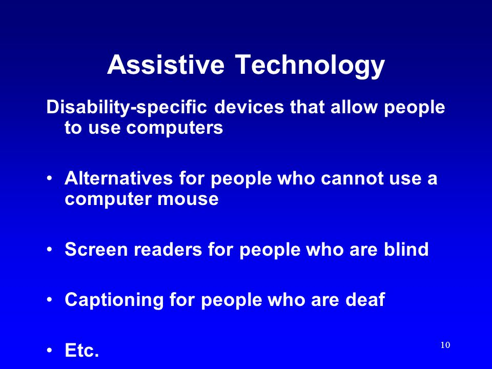 10 Assistive Technology Disability-specific devices that allow people to use computers Alternatives for people who cannot use a computer mouse Screen readers for people who are blind Captioning for people who are deaf Etc.