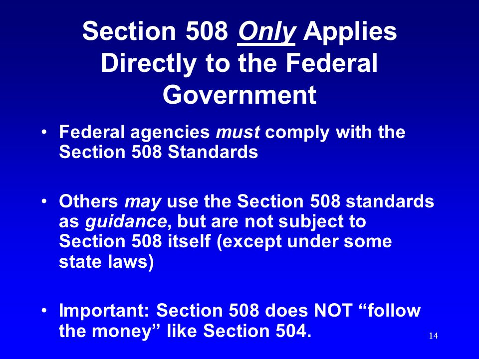 14 Section 508 Only Applies Directly to the Federal Government Federal agencies must comply with the Section 508 Standards Others may use the Section 508 standards as guidance, but are not subject to Section 508 itself (except under some state laws) Important: Section 508 does NOT follow the money like Section 504.
