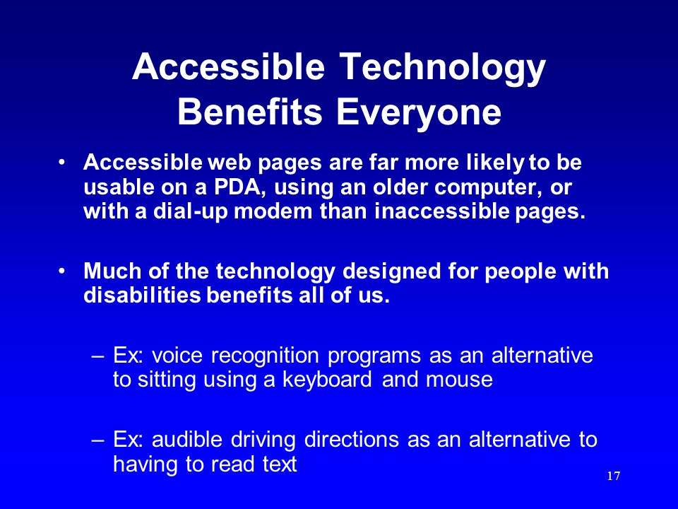 17 Accessible Technology Benefits Everyone Accessible web pages are far more likely to be usable on a PDA, using an older computer, or with a dial-up modem than inaccessible pages.