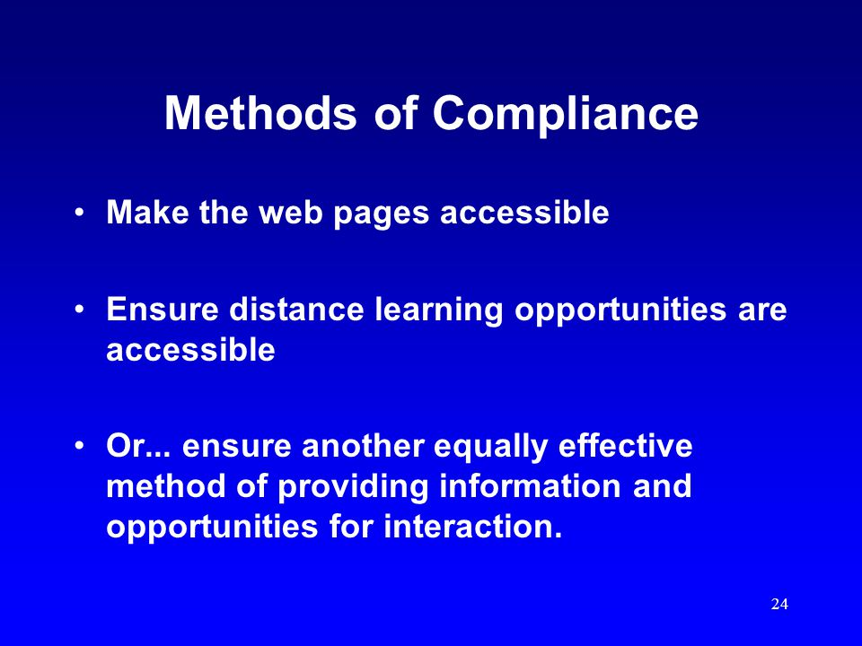 24 Methods of Compliance Make the web pages accessible Ensure distance learning opportunities are accessible Or...