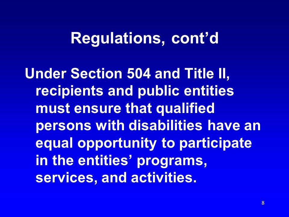 8 Regulations, cont'd Under Section 504 and Title II, recipients and public entities must ensure that qualified persons with disabilities have an equal opportunity to participate in the entities' programs, services, and activities.