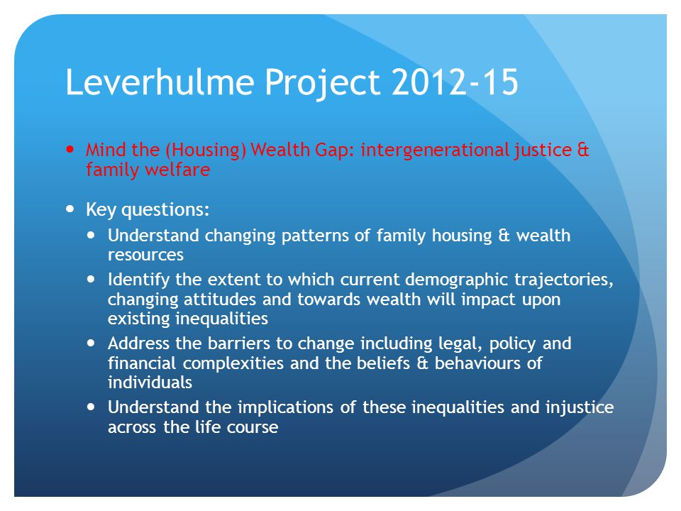 Leverhulme Project 2012-15 Mind the (Housing) Wealth Gap: intergenerational justice & family welfare Key questions: Understand changing patterns of family housing & wealth resources Identify the extent to which current demographic trajectories, changing attitudes and towards wealth will impact upon existing inequalities Address the barriers to change including legal, policy and financial complexities and the beliefs & behaviours of individuals Understand the implications of these inequalities and injustice across the life course