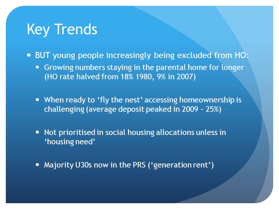 Key Trends BUT young people increasingly being excluded from HO: Growing numbers staying in the parental home for longer (HO rate halved from 18% 1980, 9% in 2007) When ready to 'fly the nest' accessing homeownership is challenging (average deposit peaked in 2009 – 25%) Not prioritised in social housing allocations unless in 'housing need' Majority U30s now in the PRS ('generation rent')