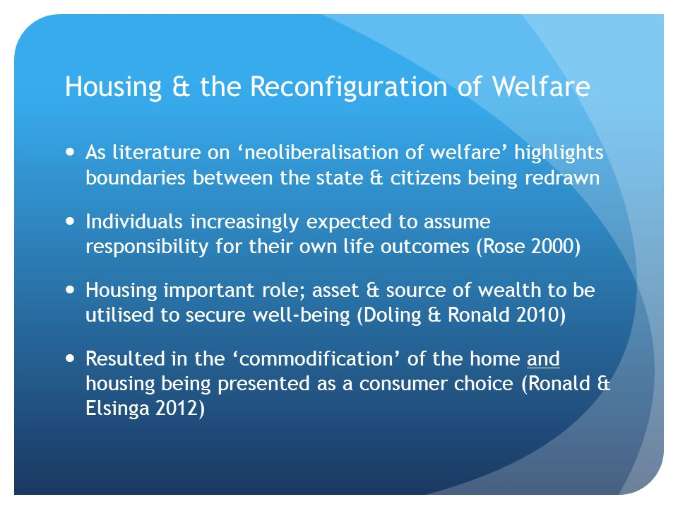 Housing & the Reconfiguration of Welfare As literature on 'neoliberalisation of welfare' highlights boundaries between the state & citizens being redrawn Individuals increasingly expected to assume responsibility for their own life outcomes (Rose 2000) Housing important role; asset & source of wealth to be utilised to secure well-being (Doling & Ronald 2010) Resulted in the 'commodification' of the home and housing being presented as a consumer choice (Ronald & Elsinga 2012)