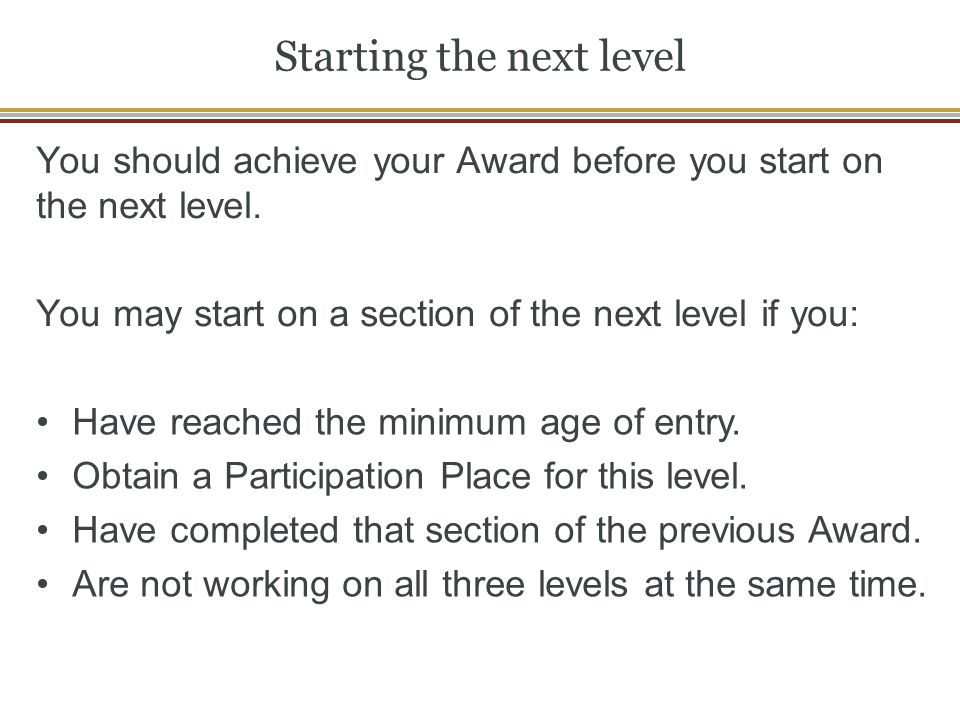 Starting the next level You should achieve your Award before you start on the next level. You may start on a section of the next level if you: Have re
