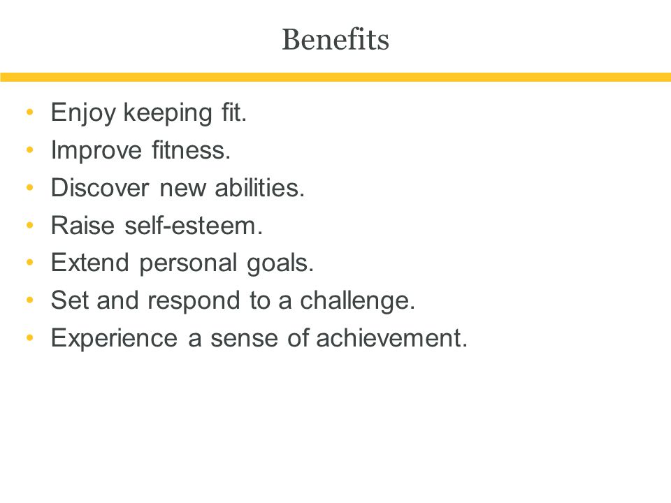 Benefits Enjoy keeping fit. Improve fitness. Discover new abilities. Raise self-esteem. Extend personal goals. Set and respond to a challenge. Experie