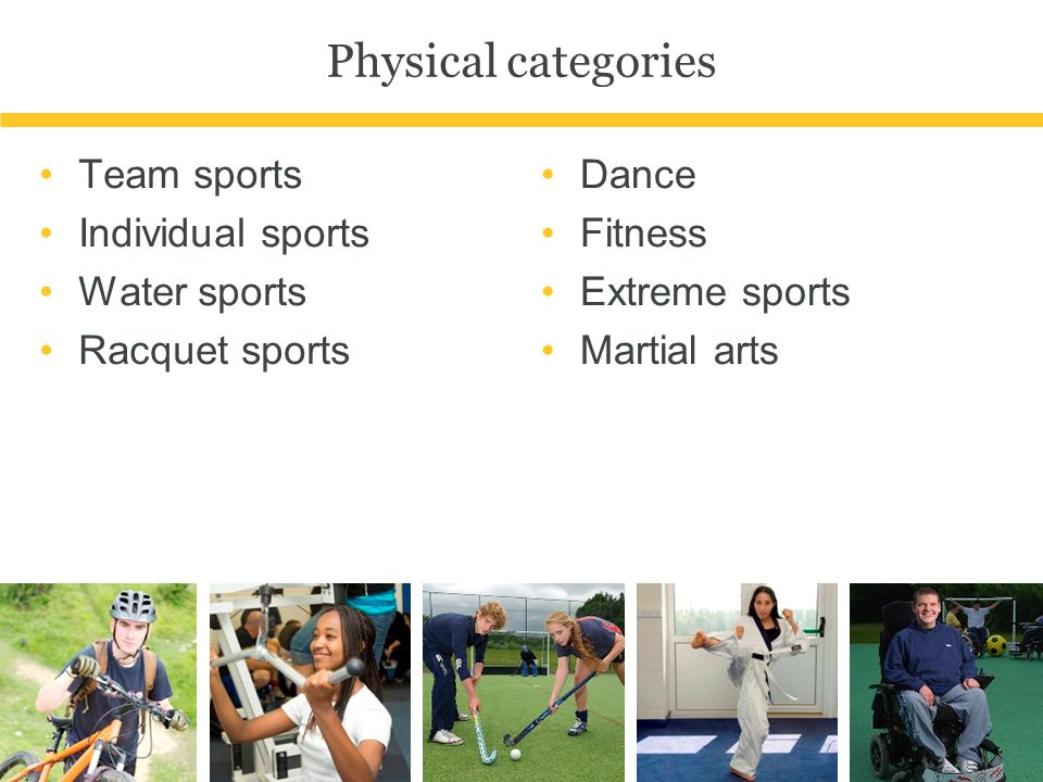 Physical categories Team sports Individual sports Water sports Racquet sports Dance Fitness Extreme sports Martial arts