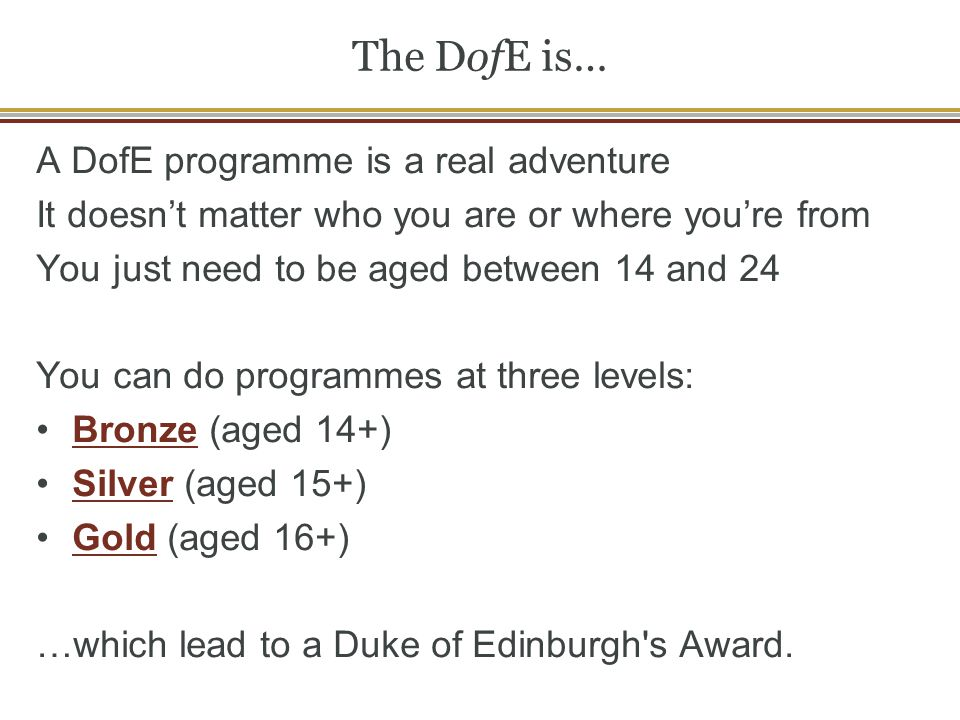 The DofE is… A DofE programme is a real adventure It doesn't matter who you are or where you're from You just need to be aged between 14 and 24 You ca