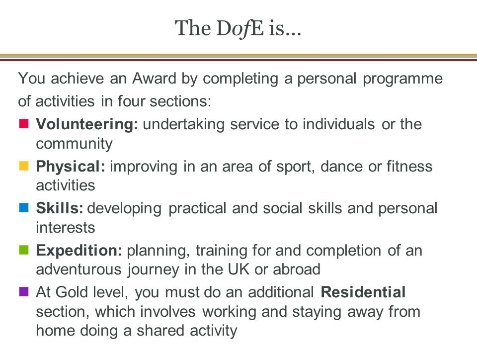The DofE is… You achieve an Award by completing a personal programme of activities in four sections: Volunteering: undertaking service to individuals