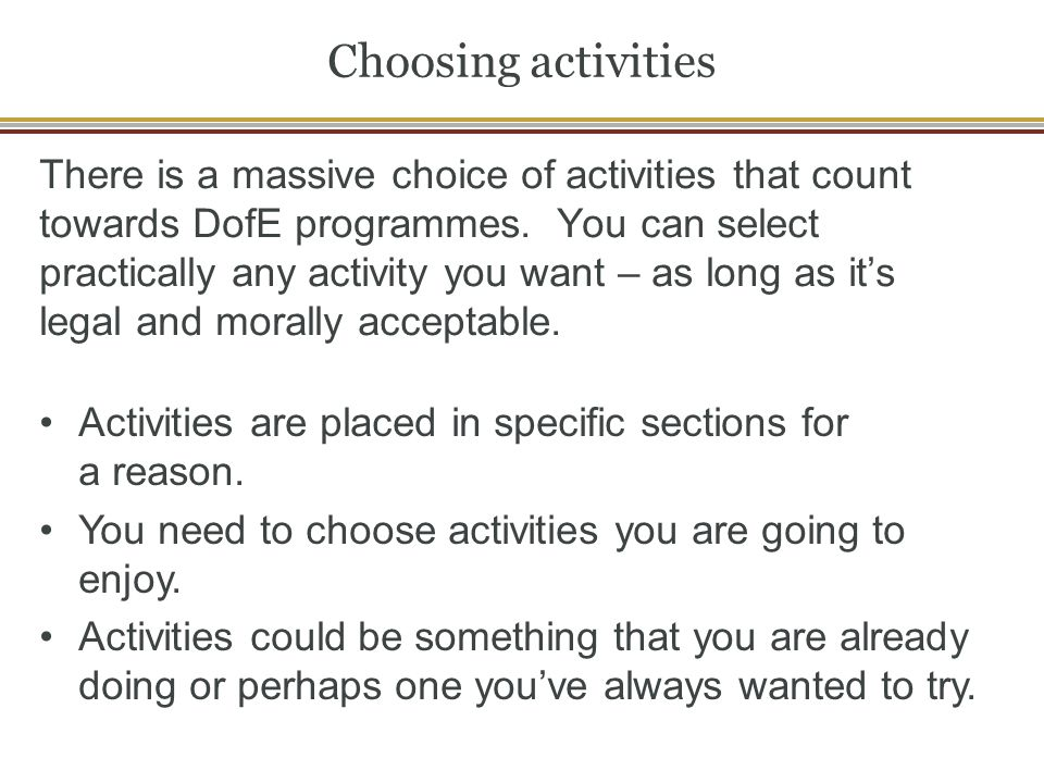 Choosing activities There is a massive choice of activities that count towards DofE programmes. You can select practically any activity you want – as